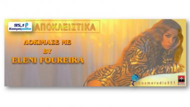 Ελένη Φουρέιρα – Δοκίμασέ Με, αποκλειστικά στο Κοσμοράδιο 95,1